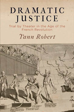 Y. Robert, Dramatic Justice: Trial by Theater in the Age of the French Revolution