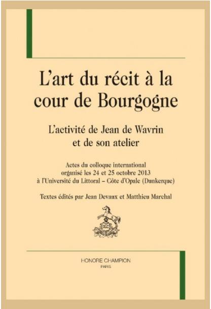 J. Devaux et M. Marchal (dir.), L'art du récit à la cour de Bourgogne. L'activité de Jean de Wavrin et de son atelier