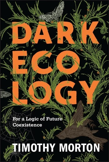 T. Morton, Dark Ecology. For a Logic of Future Coexistence