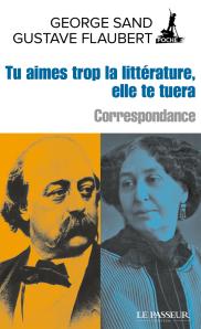 G. Sand, G. Flaubert, Tu aimes trop la littérature, elle te tuera. Correspondance