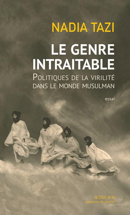 N. Tazi, Le Genre intraitable. Politiques de la virilité dans le monde musulman