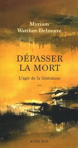 M. Watthée-Delmotte, Dépasser la mort. L'agir de la littérature