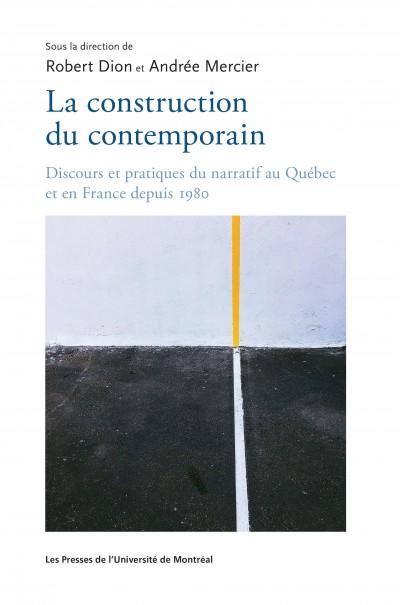 R. Dion, A. Mercier (dir.), La construction du contemporain. Discours et pratiques du narratif au Québec et en France depuis 1980