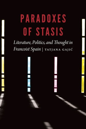 T. Gajić, Paradoxes of Stasis. Literature, Politics, and Thought in Francoist Spain
