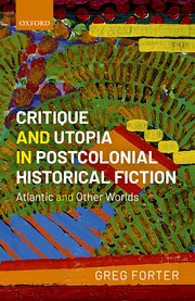 G. Forter, Critique and Utopia in Postcolonial Historical Fiction. Atlantic and Other Worlds
