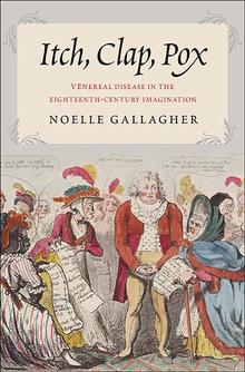 N.Gallagher, Itch, Clap, Pox. Venereal Disease in the Eighteenth-Century Imagination