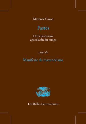 M. Caron, Fastes. De la littérature après la fin du temps, suivi de Manifeste du maxencéisme