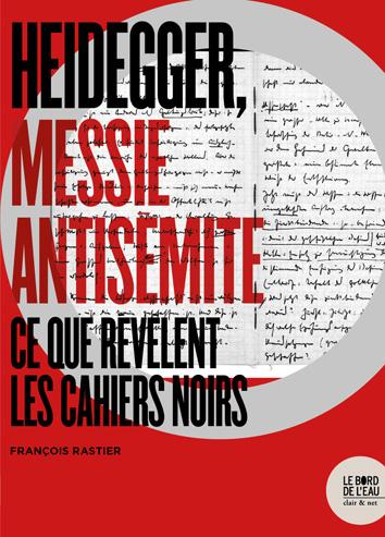 F. Rastier, Heidegger, Messie antisémite. Ce que révèlent les Cahiers Noirs