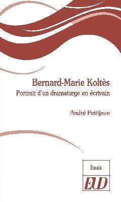 A. Petitjean, Bernard-Marie Koltès. Portrait d'un dramaturge en écrivain