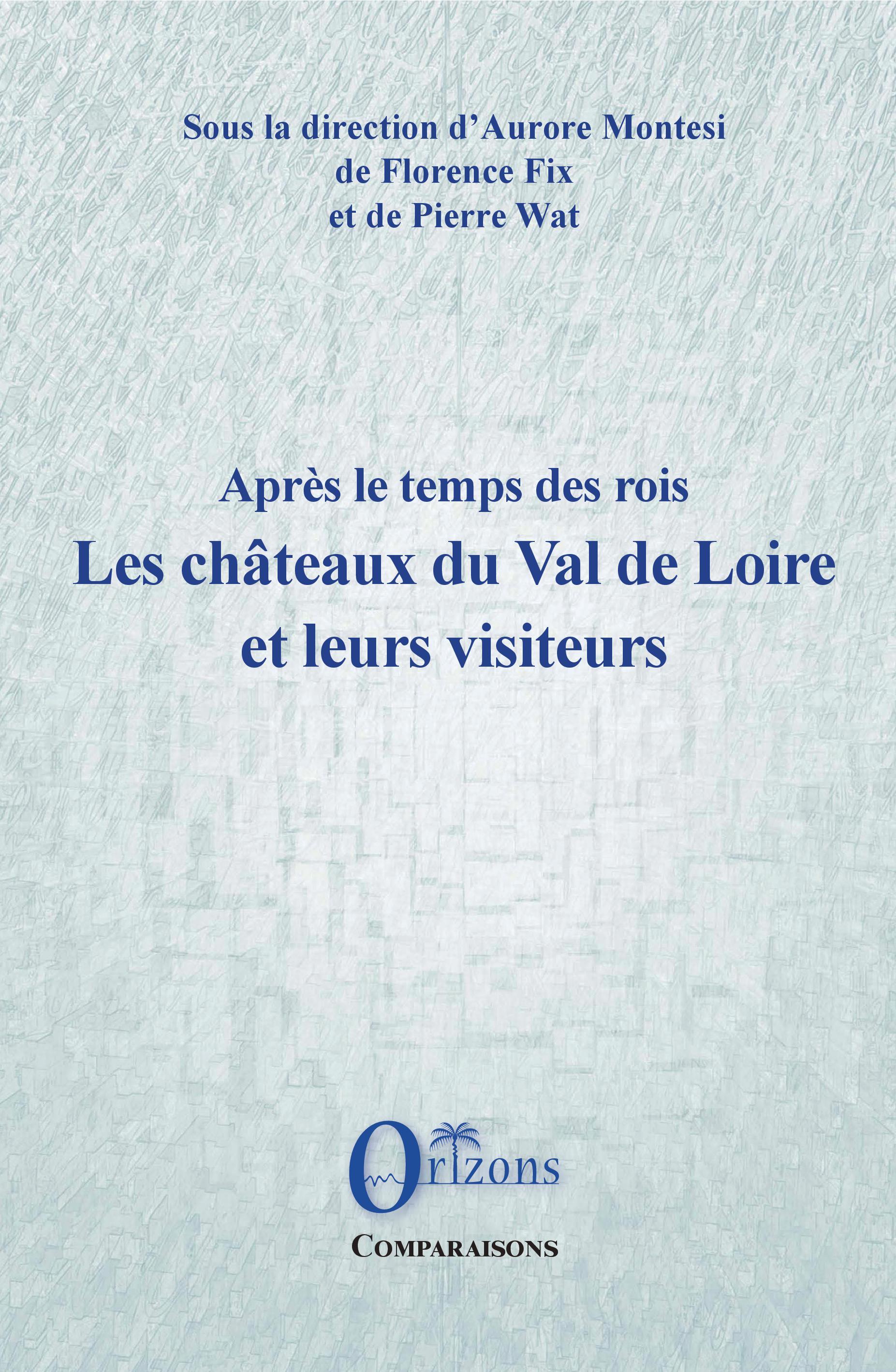 A. Montesi, F. Fix, P. Wat, Après le temps des rois. Les châteaux du Val de Loire et leurs visiteurs