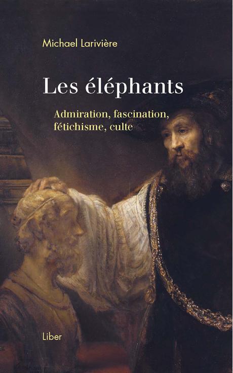 M. Larivière, Les éléphants. Admiration, fascination, fétichisme, culte