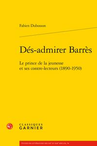 Fabien Dubosson, Dés-admirer Barrès. Le prince de la jeunesse et ses contre-lecteurs (1890-1950)