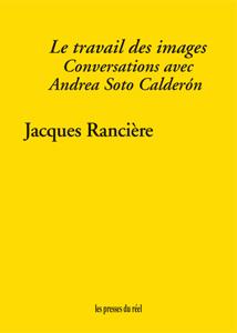 J. Rancière, Le travail des images. Conversations avec Andrea Soto Calderón