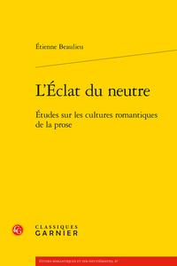 É. Beaulieu, L'Éclat du neutre. Études sur les cultures romantiques de la prose