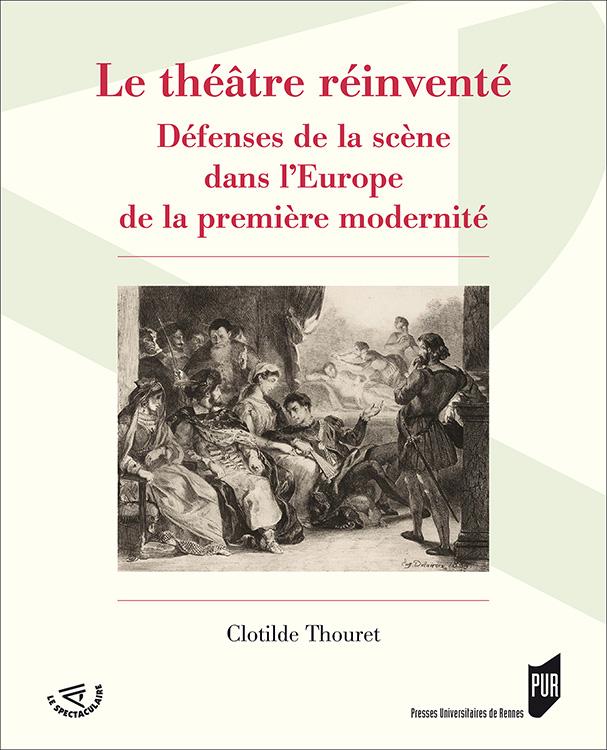 Cl. Thouret, Le Théâtre réinventé. Défenses de la scène dans l'Europe de la première modernité