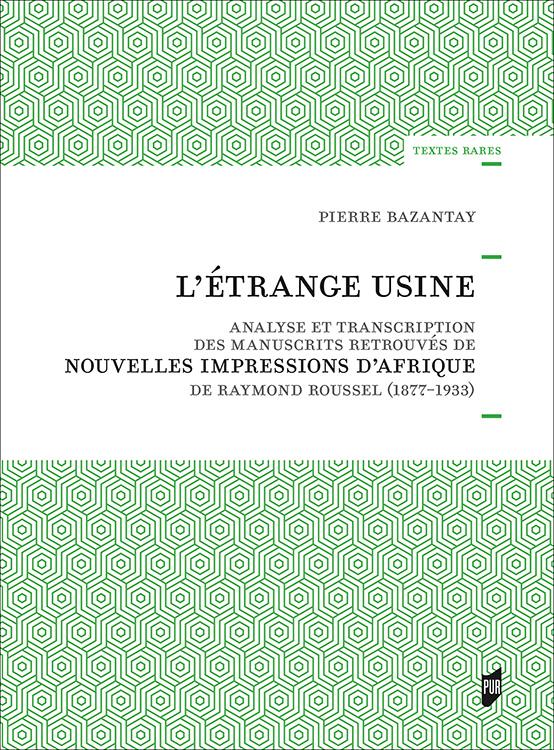 P. Bazantay, L'Etrange usine - Analyse et transcription des manuscrits retrouvés de Nouvelles Impressions d'Afrique de Raymond Roussel