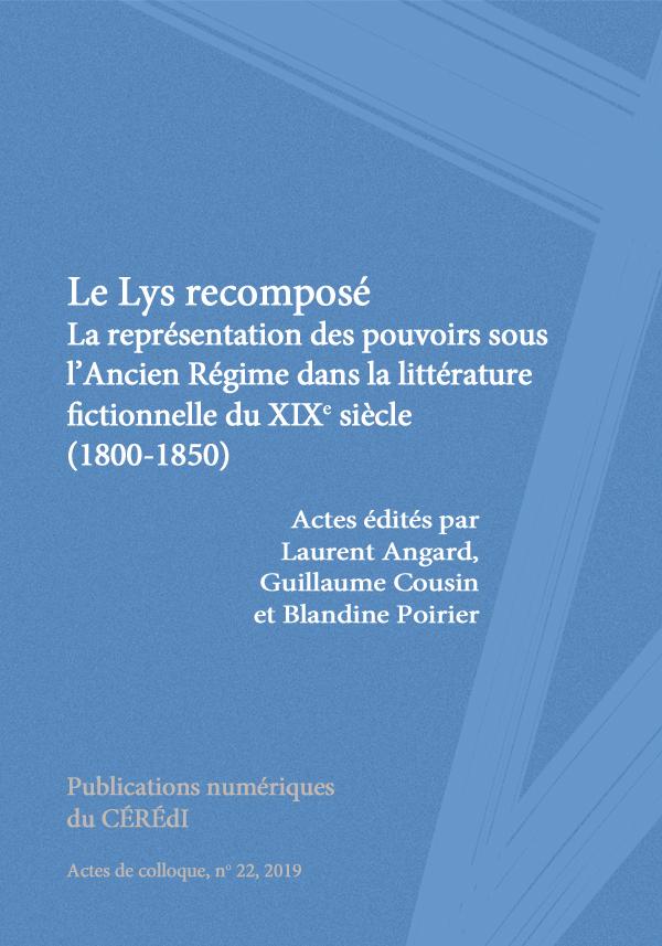 L. Angard, G. Cousin, B. Poirier, Le Lys recomposé. La représentation des pouvoirs sous l'Ancien Régime dans la littérature fictionnelle du xixe siècle (1800-1850)