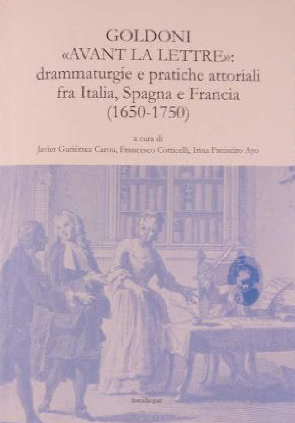 Goldoni « avant la lettre » : Drammaturgie e pratiche attoriali fra Italia, Spagna e Francia 1650-1750 (J. Goutiérrez Carou, F. Cotticelli, I. Freixeiro Ayo)