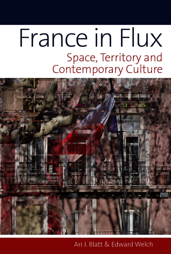 A. J. Blatt et E. Welch, France in Flux. Space, Territory and Contemporary Culture
