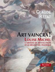 C. Rétat, Art vaincra ! Louise Michel, l'artiste en révolution et le dégoût du politique