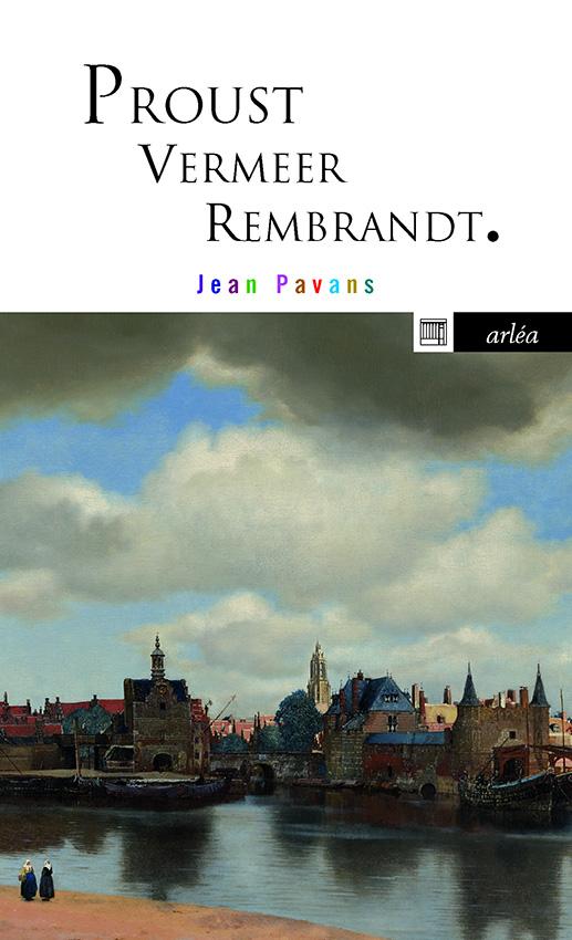 J. Pavans, Proust, Vermeer et Rembrandt. La précieuse matière du tout petit pan de mur jaune