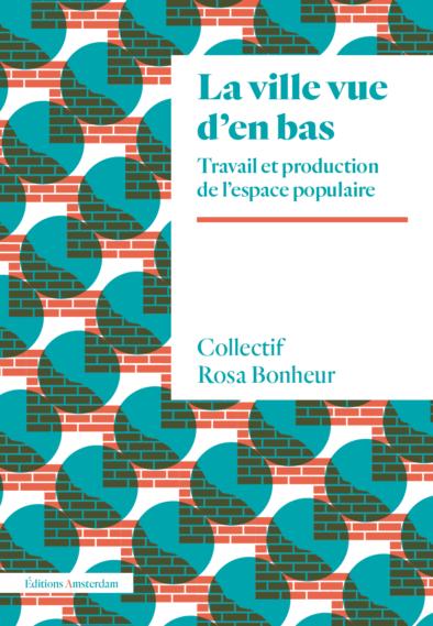 Collectif Rosa Bonheur, La ville vue d'en bas. Travail et production de l'espace populaire