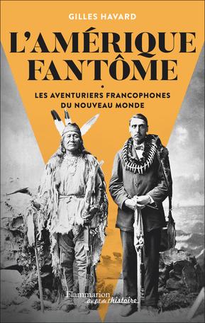G. Havard, L'Amérique fantôme. Les aventuriers francophones du Nouveau Monde