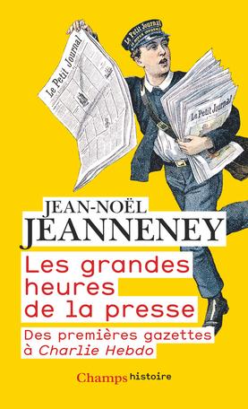 J.-N. Jeanneney, Les grandes heures de la presse. Des premières gazettes à Charlie Hebdo (éd. revue et augmentée)