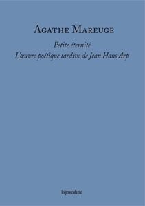 A. Mareuge, Petite éternité. L'œuvre poétique tardive de Jean Hans Arp