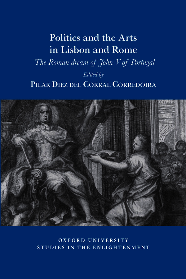 P. Diez del Corral Corredoira (dir.), Politics and the arts in Lisbon and Rome: The Roman dream of John V of Portugal