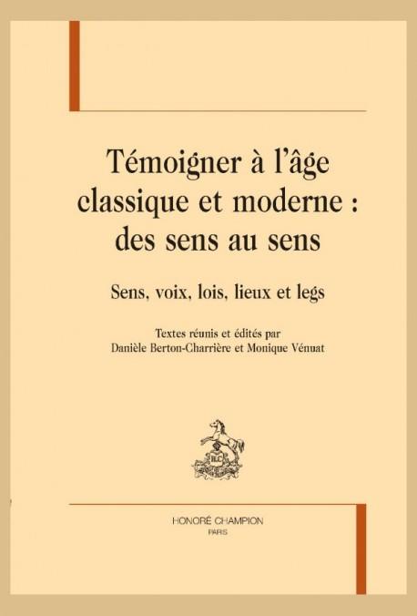 D. Berton-Charrière et M. Vénuat (éd.), Témoigner à l'âge classique et moderne : des sens au sens. Sens, voix, lois, lieux et legs.