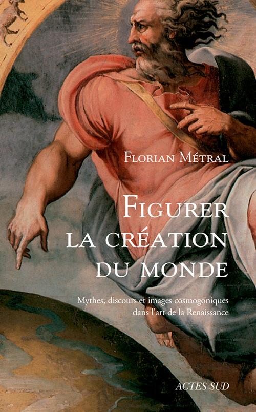 F. Métral, Figurer la création du monde. Mythes, discours et images cosmogoniques dans l'art de la Renaissance