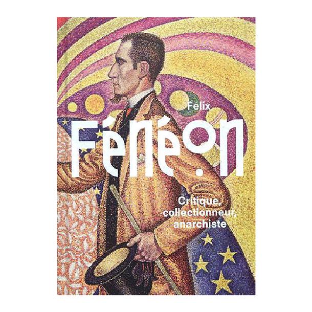 I. Cahn, Ph. Petier (dir.), Félix Fénéon - Critique, collectionneur, anarchiste