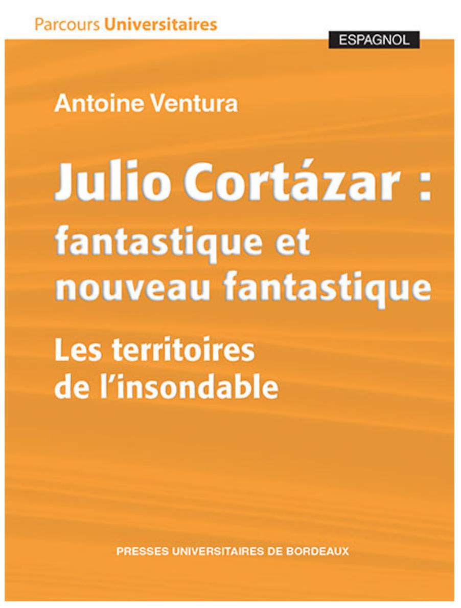 A. Ventura, Julio Cortázar : fantastique et nouveau fantastique. Les territoires de l'insondable