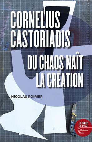 N. Poirier, Cornelius Castoriadis, du chaos naît la création