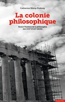 C. König-Pralong, La colonie philosophique. Écrire l'histoire de la philosophie aux XVIIIe et XIXe siècles