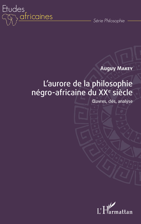 A. Makey, L'aurore de la philosophie négro-africaine du XXe siècle. Oeuvres, clés, analyse