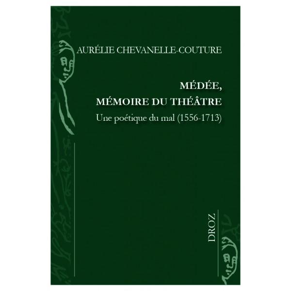 A. Chevanelle-Couture, Médée, mémoire du théâtre. Une poétique du mal (1556-1713)
