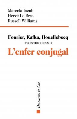 M. Iacub, H. Le Bras, R. Williams, Fourier, Kafka, Houellebcq. Trois théories sur l'enfer conjugal