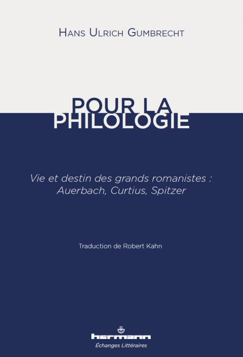 H.U. Gumbrecht, Pour la Philologie, vie et destin des grands romanistes, Auerbach, Curtius, Spitzer, trad. R. Kahn