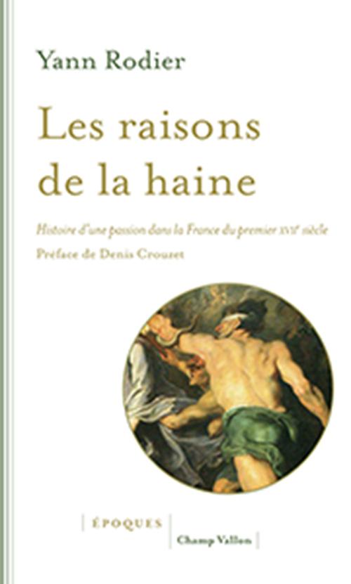Y. Rodier, Les raisons de la haine. Histoire d'une passion dans la France du premier XVIIe siècle (1610-1659)