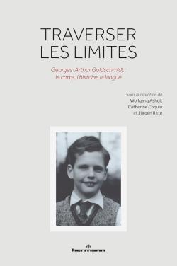W. Asholt, C. Coquio, J. Ritte (dir.), Traverser les limites. Georges-Arthur Goldschmidt : le corps, l'histoire, la langue