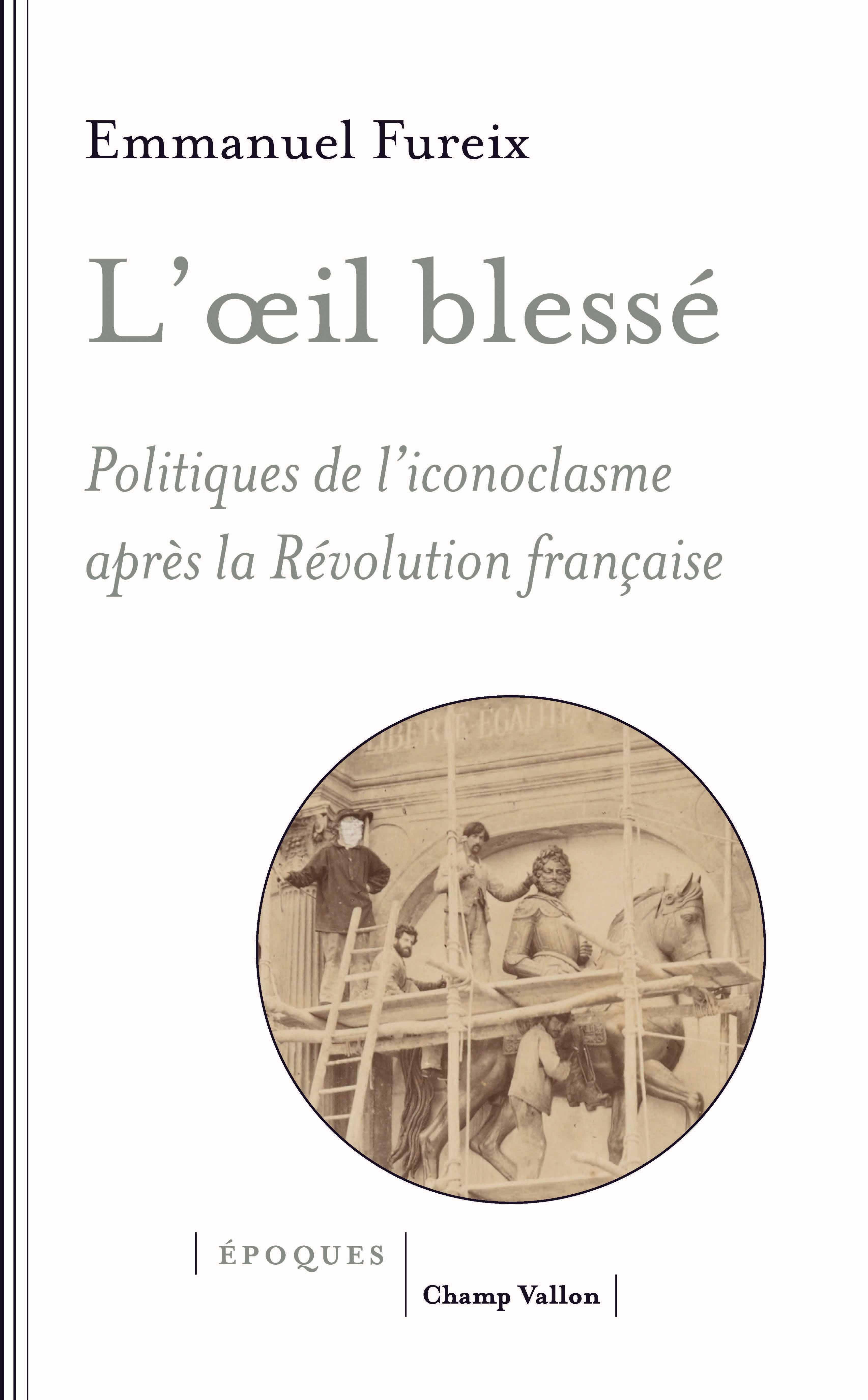 E. Fureix, L'œil blessé. Politiques de l'iconoclasme après la Révolution française