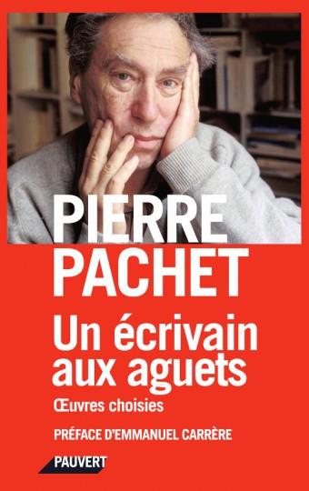 P. Pachet, Un écrivain aux aguets. Œuvres choisies (préf. E. Carrère, postface M. Rueff)