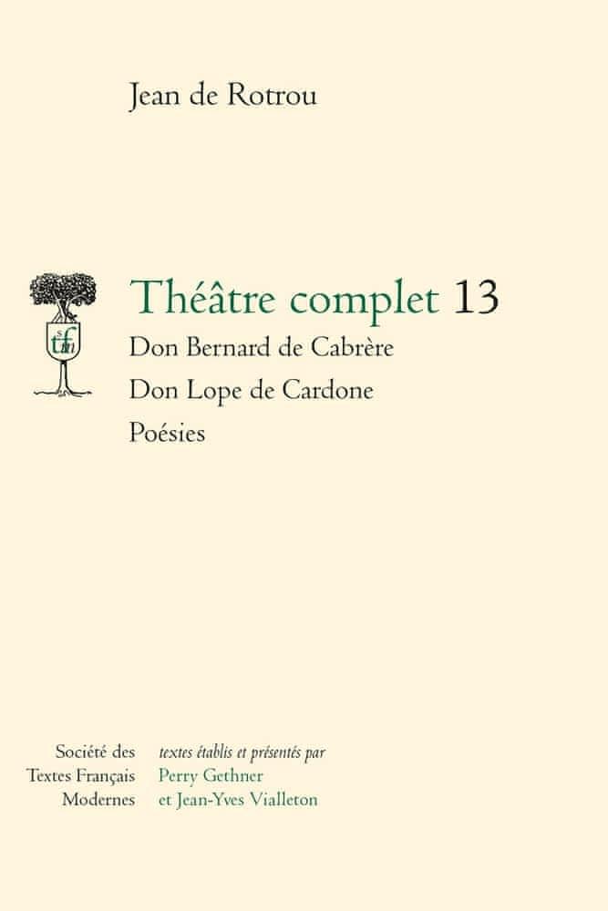 J. de Rotrou, Théâtre complet, t. 13 : Don Bernard de Cabrère. Don Lope de Cardone. Poésies (éd. B. Louvat, P. Gethner, J.-Y. Vialleton)