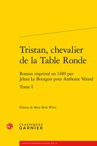 Tristan, chevalier de la Table Ronde. Roman imprimé en 1489 par Jehan Le Bourgois pour Anthoine Vérard (éd. M. B. Winn)