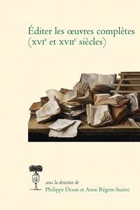 Ph. Desan, A. Régent-Susini (dir.), Éditer les œuvres complètes (XVIe et XVIIe siècles)
