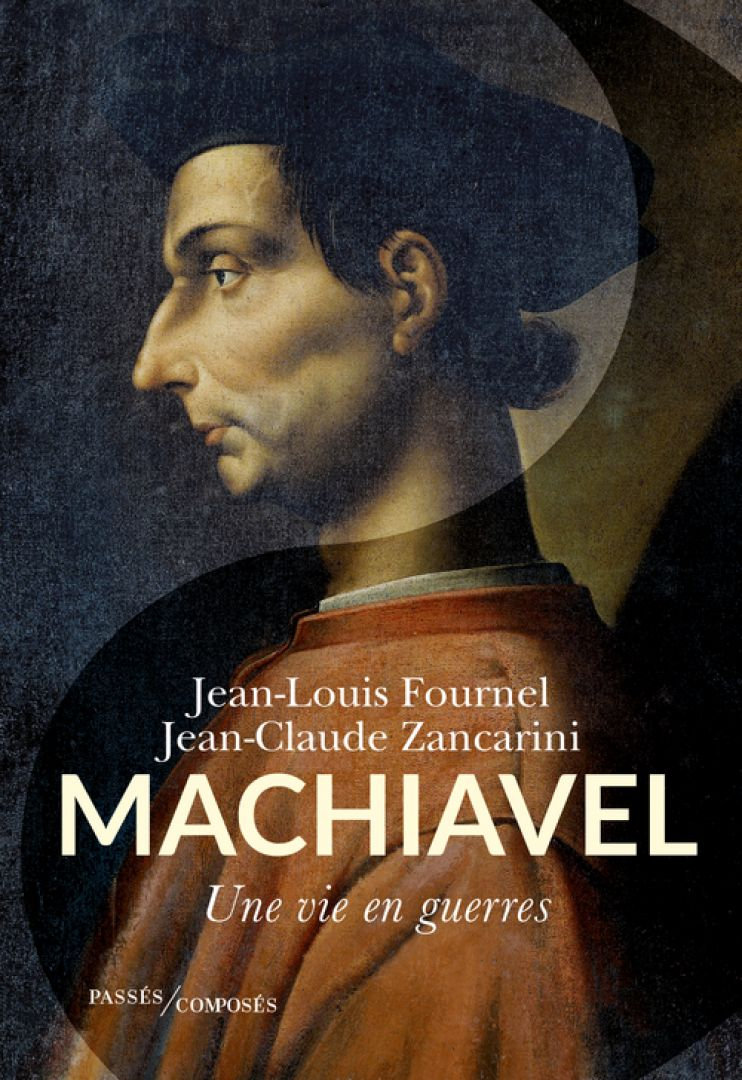 J.-F. Fournel, J.-C. Zancarini, Machiavel. Une vie en guerres