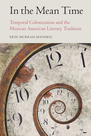 E, Murrah-Mandril, In the Mean Time. Temporal Colonization and the Mexican American Literary Tradition