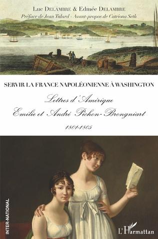 L. Delambre & E. Delambre, Servir la France napoléonienne à Washington - Lettres d'Amérique - Emilie et André Pichon-Brongniart - 1801-1805